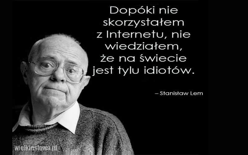 Stanisław Lem Dopóki nie skorzystałem z internetu, nie wiedziałem, że na świecie jest tylu idiotów